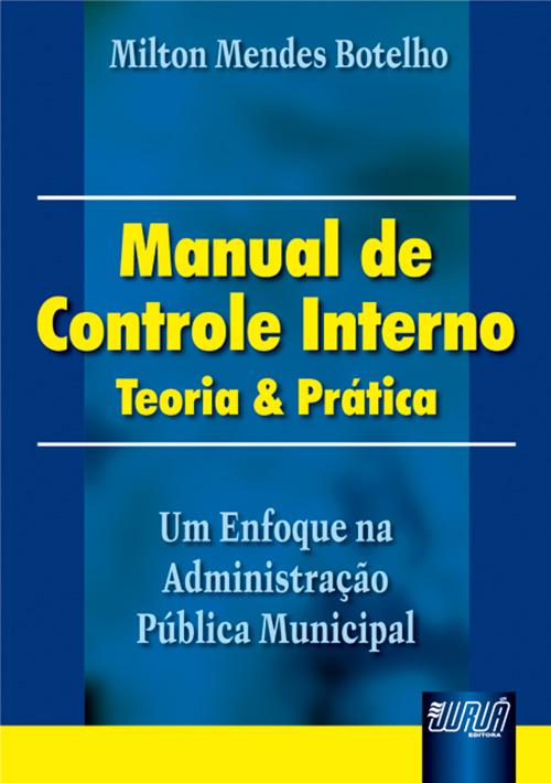 Manual de Controle Interno - Teoria & Prática - Um Enfoque na Administração Pública Municipal
