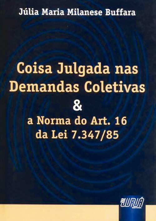 Coisa Julgada nas Demandas Coletivas e a Norma do Art. 16 da Lei 7.347/85