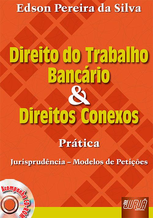 Direito do Trabalho Bancário e Direitos Conexos - Prática, Jurisprudência - Modelos de Petições