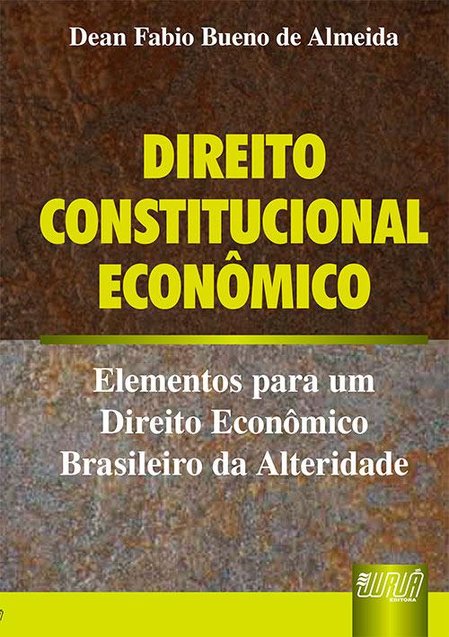 Direito Constitucional Econômico - Elementos para um Direito Econômico Brasileiro da Alteridade