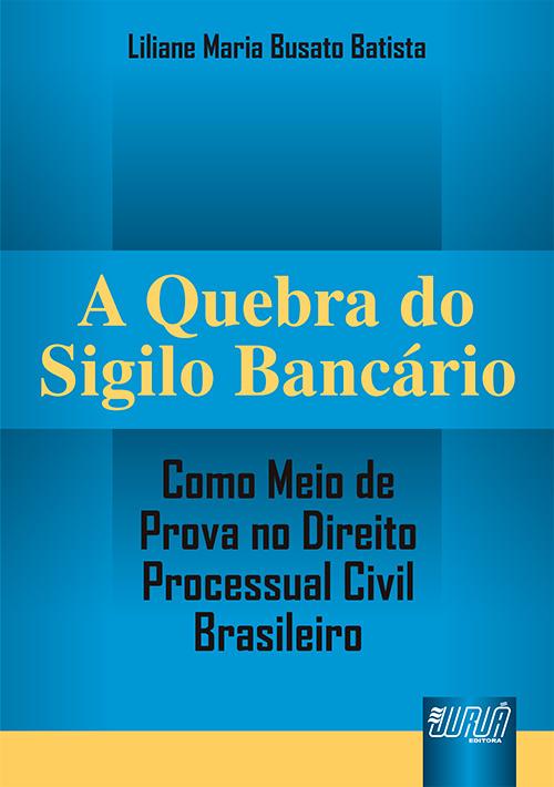 Quebra do Sigilo Bancário - Como Meio de Prova no Direito Processual Civil Brasileiro, A
