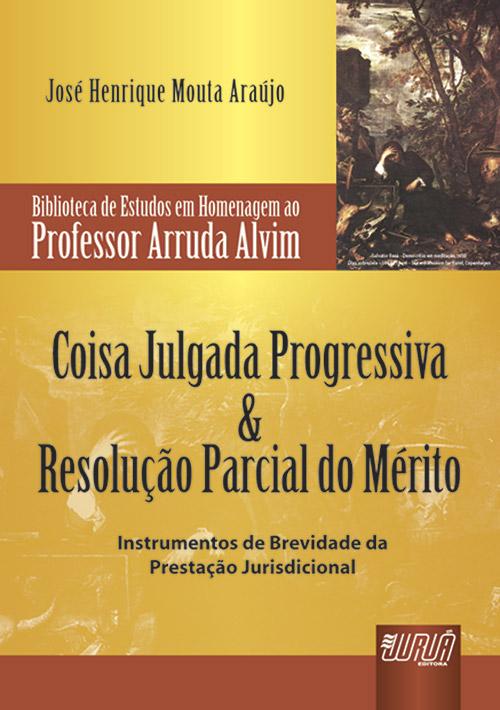 Coisa Julgada Progressiva & Resolução Parcial do Mérito - Biblioteca de Estudos Prof. Arruda Alvim