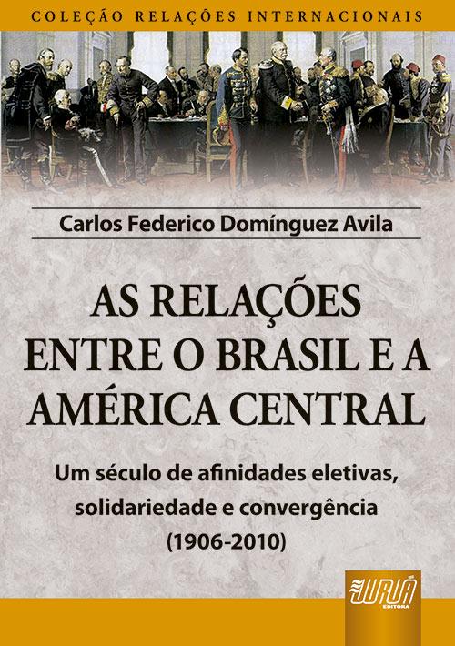 As Relações Entre o Brasil e a América Central - Coleção Relações Internacionais