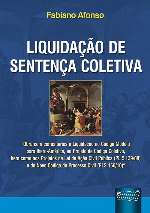 Liquidação de Sentença Coletiva - Obra com comentários à Liquidação no Código Modelo para Ibero-América, ao Projeto de Código Coletivo.