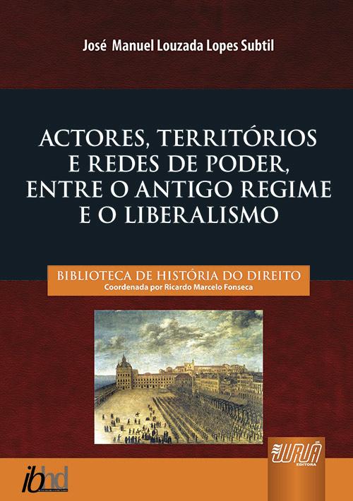 Actores, Territórios e Redes de Poder, Entre o Antigo Regime e o Liberalismo