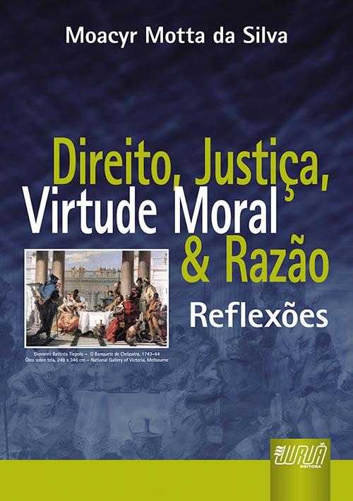 Direito, Justiça, Virtude Moral e Razão - Reflexões