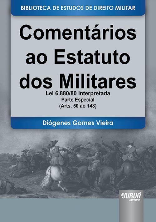 Comentários ao Estatuto dos Militares - Lei 6.880/80 Interpretada - Parte Especial - (Arts. 50 ao 148)