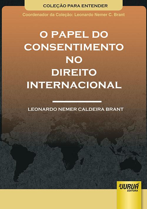 Papel do Consentimento no Direito Internacional, O - Coleção Para Entender