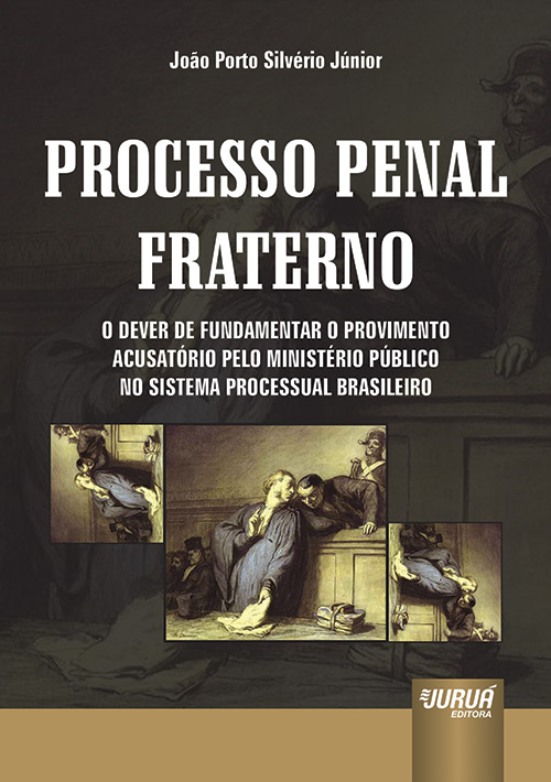 Processo Penal Fraterno - O Dever de Fundamentar o Provimento Acusatório pelo Ministério Público no Sistema Processual Brasileiro