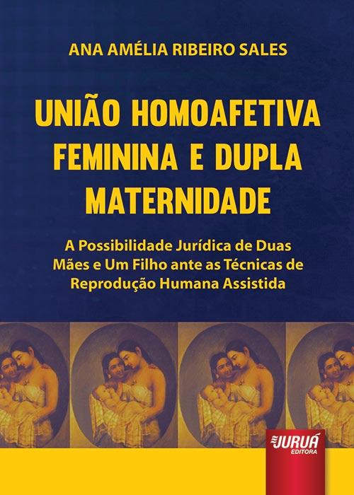 União Homoafetiva Feminina e Dupla Maternidade - A Possibilidade Jurídica de Duas Mães e Um Filho ante as Técnicas de Reprodução Humana Assistida