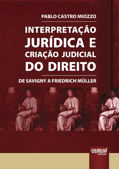 Interpretação Jurídica e Criação Judicial do Direito - De Savigny a Friedrich Müller