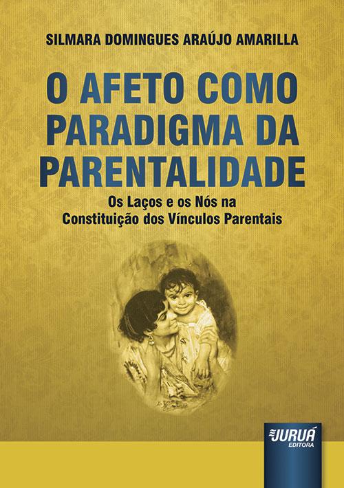 Afeto Como Paradigma da Parentalidade, O - Os Laços e os Nós na Constituição dos Vínculos Parentais