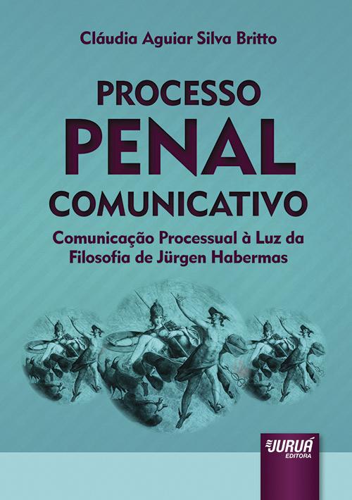 Processo Penal Comunicativo - Comunicação Processual à Luz da Filosofia de Jürgen Habermas