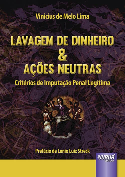 Lavagem de Dinheiro & Ações Neutras - Critérios de Imputação Penal Legítima - Prefácio de Lenio Luiz Streck