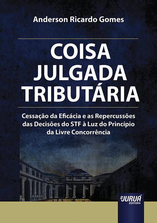 Coisa Julgada Tributária - Cessação da Eficácia e as Repercussões das Decisões do STF à Luz do Princípio da Livre Concorrência