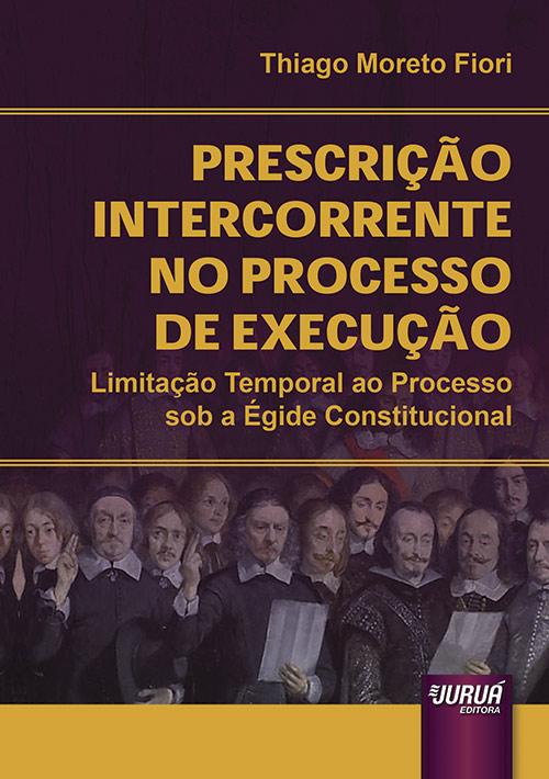Prescrição Intercorrente no Processo de Execução - Limitação Temporal ao Processo sob a Égide Constitucional