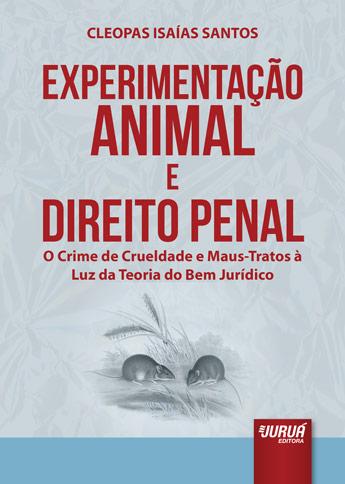 Experimentação Animal e Direito Penal - O Crime de Crueldade e Maus-Tratos à Luz da Teoria do Bem Jurídico