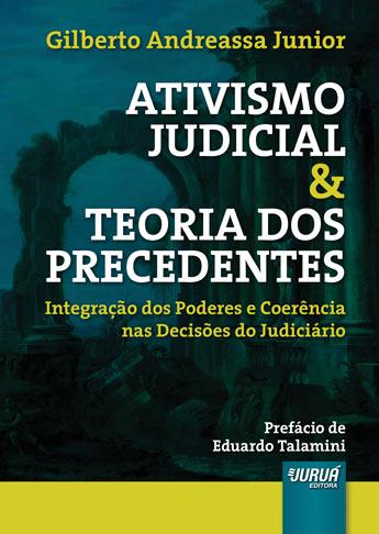 Ativismo Judicial & Teoria dos Precedentes - Integração dos Poderes e Coerência nas Decisões do Judiciário - Prefácio de Eduardo Talamini