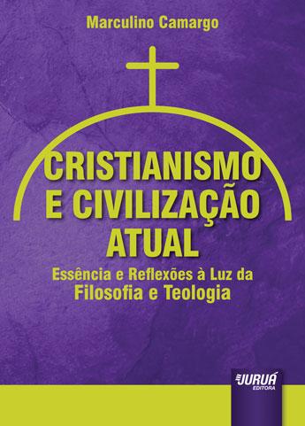 Cristianismo e Civilização Atual - Essência e Reflexões à Luz da Filosofia e Teologia