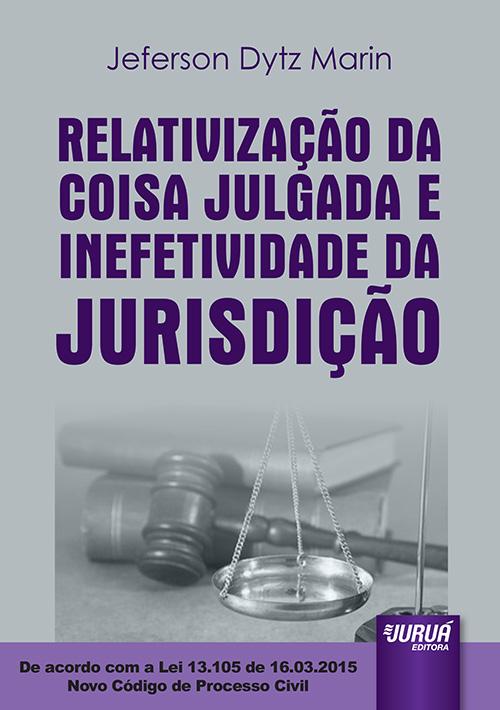 Relativização da Coisa Julgada e Inefetividade da Jurisdição – De acordo com a Lei 13.105 de 16.03.2015 – Novo Código de Processo Civil