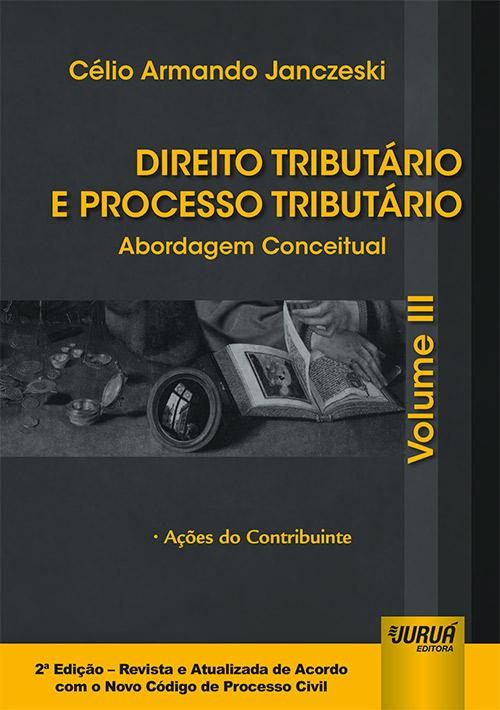 Direito Tributário e Processo Tributário - Abordagem Conceitual - Volume III