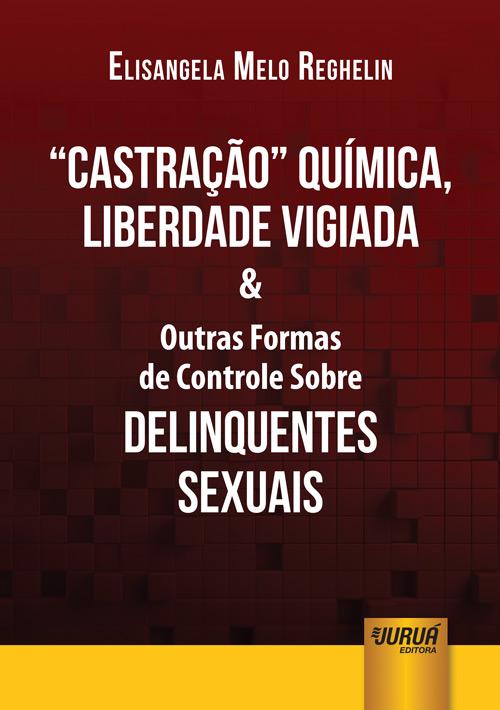 Castração Química, Liberdade Vigiada & Outras Formas de Controle Sobre Delinquentes Sexuais